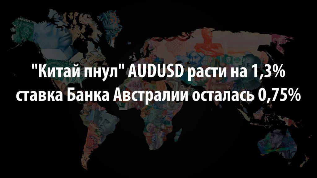 """""""Китай пнул"""" AUDUSD расти на 1,3%, а ставка Банка Австралии осталась 0,75%"""